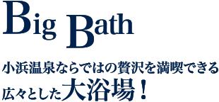 Big Bath 小浜温泉ならではの贅沢を満喫できる広々とした大浴場!
