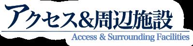 アクセス&周辺施設 Access & Surrounding Facillities
